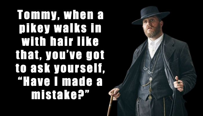 """Alfie Solomons: Tommy, when a pikey walks in with hair like that, you've got to ask yourself, """"Have I made a mistake?"""""""
