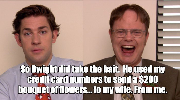 So Dwight did take the bait. He used my credit card number to send a $200 bouquet of flowers...to my wife. From me.