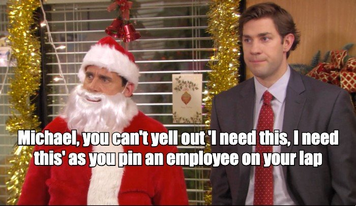 Michael, you can't yell out 'I need this, I need this' as you pin an employee on your lap.